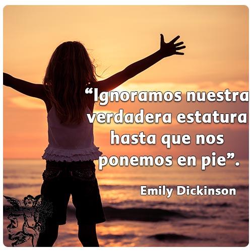 """""""Ignoramos nuestra verdadera estatura hasta que nos ponemos en pie"""" Emily Dickinson"""
