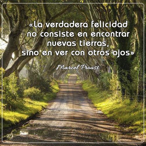 #frasedelDía « La verdadera felicidad no consiste en encontrar nuevas tierras, sino en ver con otros ojos» Marcel Proust