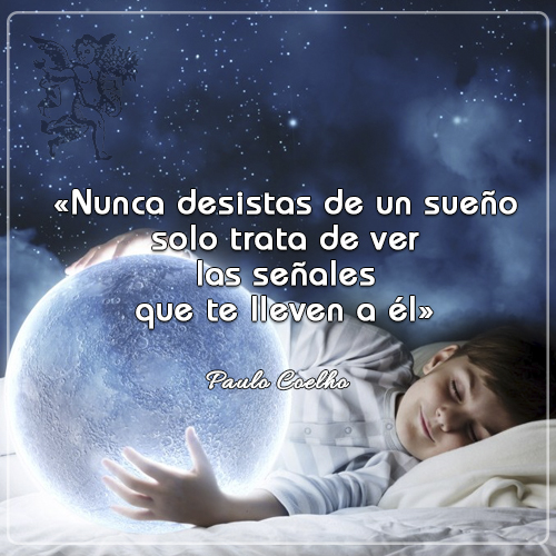« Nunca desistas de un sueño. Solo trata de ver las señales que te lleven a él» Paulo Coelho ?????