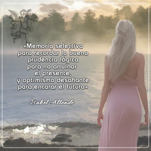 #FraseDelDía  «Memoria selectiva para recordar lo bueno prudencia lógica para no arruinar el presente, y optimismo desafiante para encarar el futuro»  Isabel Allende