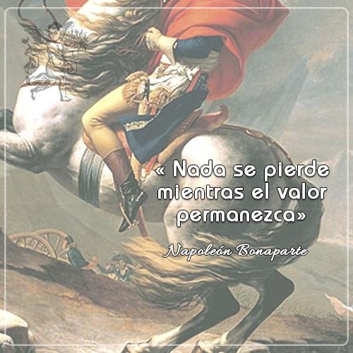 «Nada se pierde mientras el valor permanezca»  Napoleón Bonaparte