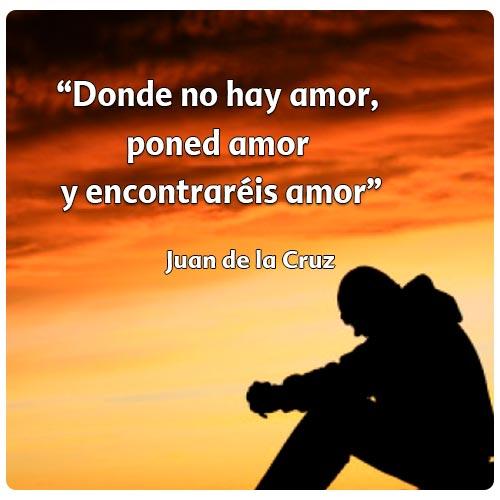 """""""Donde no hay amor, poned amor  y encontraréis amor""""  Juan de la Cruz"""