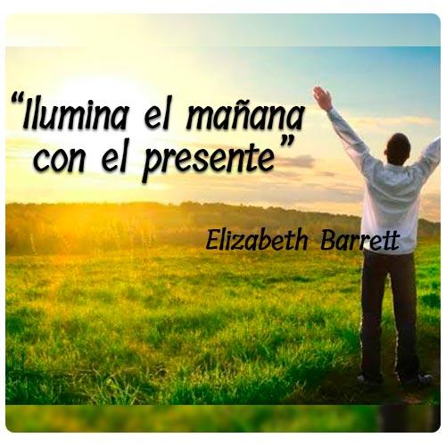 """""""Ilumina el mañana con el presente""""  Elizabeth Barrett"""