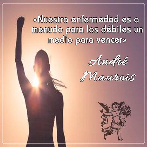 «Nuestra enfermedad es a menudo para los débiles un medio para vencer» -André Maurois