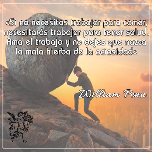 «Si no necesitas trabajar para comer, necesitarás trabajar para tener salud.Ama el trabajo y no dejes que nazca la mala hierba de la ociosidad» -William Penn