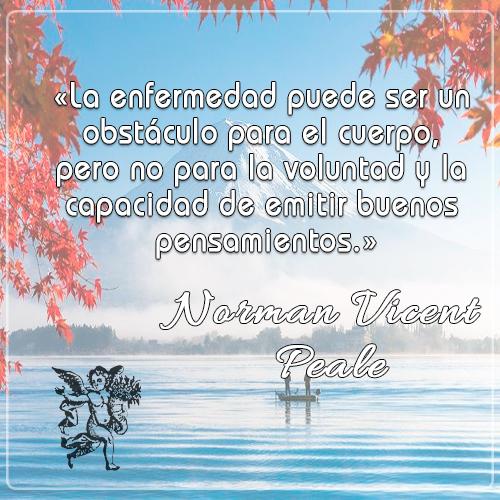 «La enfermedad puede ser un obstáculo para el cuerpo, pero no para la voluntad y la capacidad de emitir buenos pensamientos» -Norman Vicent Peale