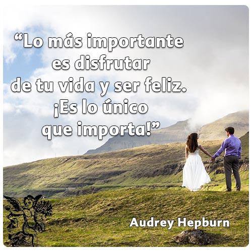 """""""Lo más importante  es disfrutar de tu vida y ser feliz.  ¡Es lo único  que importa!"""""""